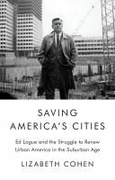 Saving America's cities : Ed Logue and the struggle to renew urban America in the suburban age First edition.