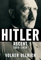 Hitler : ascent, 1889-1939 / Volker Ullrich ; translated from the German by Jefferson Chase.