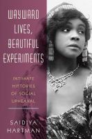Wayward lives, beautiful experiments : intimate histories of social upheaval First edition.