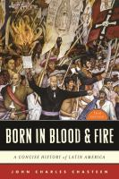 Born in blood and fire : a concise history of Latin America / John Charles Chasteen.