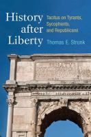 History after liberty : Tacitus on tyrants, sycophants, and republicans / Thomas E. Strunk.