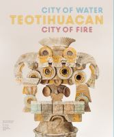 Teotihuacan : city of water, city of fire / [edited by] Matthew H. Robb ; with [contributions from] Rubén Cabrera Castro, David M. Carballo, George L. Cowgill, Julie Gazzola, Sergio Gómez Chávez, Christophe Helmke, Leonardo López Luján, Diana Ma