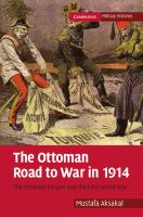 Ottoman road to war in 1914 : the Ottoman Empire and the First World War / Mustafa Aksakal.
