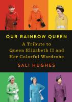 Our rainbow queen : a tribute to Queen Elizabeth II and her colorful wardrobe First American edition.