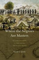 Where the Negroes are masters : an African port in the era of the slave trade / Randy J. Sparks.
