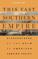 This vast southern empire : slaveholders at the helm of American foreign policy