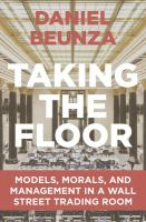 Taking the floor : models, morals, and management in a Wall Street trading room