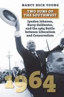 Two suns of the Southwest : Lyndon Johnson, Barry Goldwater, and the 1964 battle between liberalism and conservatism