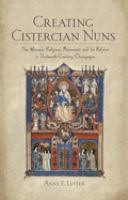 Creating Cistercian nuns : the women's religious movement and its reform in thirteenth-century Champagne / Anne E. Lester.