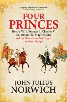 Four princes : Henry VIII, Francis I, Charles V, Suleiman the Magnificent and the obsessions that forged modern Europe / John Julius Norwich.