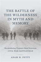 Battle of the Wilderness in myth and memory : reconsidering Virginia's most notorious Civil War battlefield