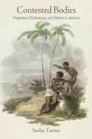 Contested bodies : pregnancy, childrearing, and slavery in Jamaica / Sasha Turner.