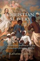 Christian slavery : conversion and race in the Protestant Atlantic world / Katharine Gerbner.