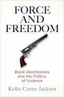 Force and freedom : black abolitionists and the politics of violence