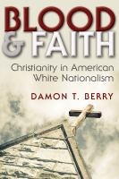Blood and faith : Christianity in American white nationalism / Damon T. Berry.