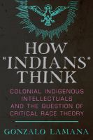 """How """"Indians"""" think : colonial indigenous intellectuals and the question of critical race theory"""