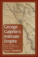 George Galphin's intimate empire : the Creek Indians, family, and colonialism in early America