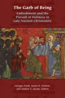 Garb of being : embodiment and the pursuit of holiness in late ancient Christianity First edition.