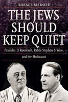 Jews should keep quiet : Franklin D. Roosevelt, Rabbi Stephen S. Wise, and the Holocaust