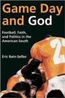Game day and God : football, faith, and politics in the American South / Eric Bain-Selbo.