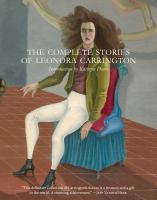 Complete stories of Leonora Carrington / Leonora Carrington ; introduction by Kathryn Davis ; translations from the French by Kathrine Talbot ; translations from the Spanish by Anthony Kerrigan.