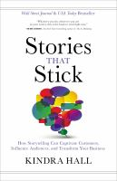 Stories that stick : how storytelling can captivate customers, influence audiences, and transform your business