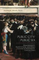 Public city/public sex : homosexuality, prostitution, and urban culture in nineteenth-century Paris