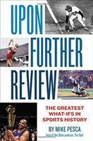 Upon further review : the greatest what-ifs in sports history / [edited by] Mike Pesca.