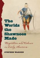 Worlds the Shawnees made : migration and violence in early America / Stephen Warren.