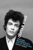 Guitar king : Michael Bloomfield's life in the blues First edition.