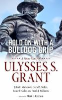 Hold on with a bulldog grip : a short study of Ulysses S. Grant