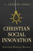 Christian social innovation : renewing Wesleyan witness / L. Gregory Jones.