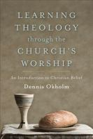 Learning theology through the church's worship : an introduction to Christian belief / Dennis Okholm.