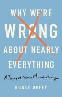 Why we're wrong about nearly everything : a theory of human misunderstanding First US edition.