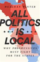 All politics is local : why progressives must fight for the states First edition.