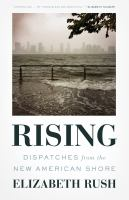 Rising : dispatches from the new American shore / Elizabeth Rush.