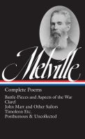 Complete poems : Battle-pieces and aspects of the war ; Clarel: a poem and pilgrimage in the Holy Land ; John Marr and other sailors with some sea pieces ; Timoleon etc. ; Weeds and wildings chiefly: with A rose or two ; Parthenope ; Uncollected poetry an