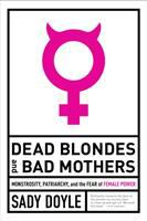 Dead blondes and bad mothers : monstrosity, patriarchy, and the fear of female power First Edition.
