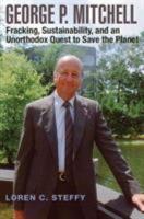George P. Mitchell : fracking, sustainability, and an unorthodox quest to save the planet First edition.