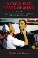 Cold War state of mind : brainwashing and postwar American society / Matthew W. Dunne.