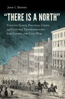 """""""There is a North"""" : fugitive slaves, political crisis, and cultural transformation in the coming of the Civil War"""