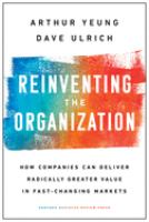 Reinventing the organization : how companies can deliver radically greater value in fast-changing markets