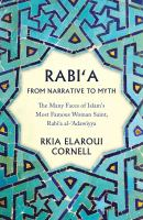 Rabi'a from narrative to myth : the many faces of Islam's most famous woman saint, Rabi'a al-'Adawiyya