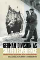 German division as shared experience : interdisciplinary perspectives on the postwar everyday