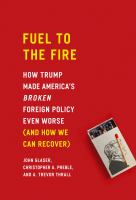 Fuel to the fire : how Trump made America's broken foreign policy even worse (and how we can recover)