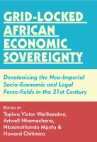 Grid-locked African economic sovereignty : decolonising the neo-imperial socio-economic and legal force-fields in the 21st century / edited by Tapiwa Victor Warikandwa,