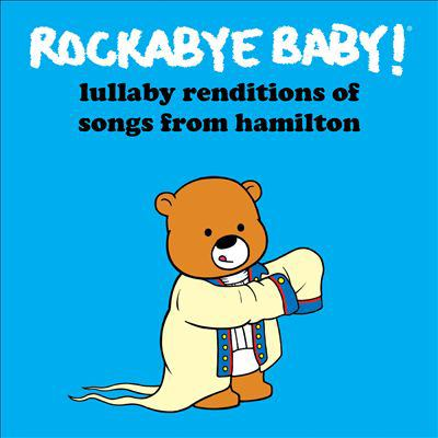 Rockabye baby! Lullaby renditions of songs from Hamilton.