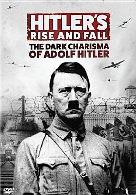Hitler's rise and fall : the dark charisma of Adolf Hitler
