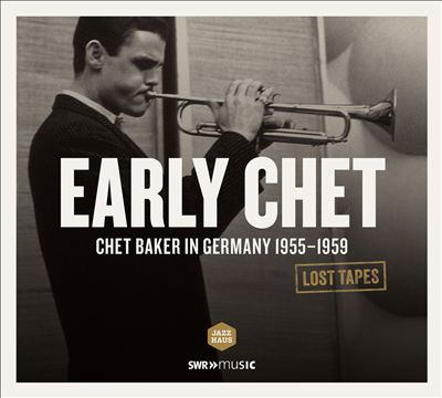 Early Chet : Chet Baker in Germany 1955-1959 : lost tapes.