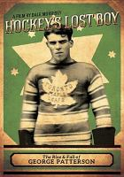Hockey's lost boy : the rise & fall of George Patterson